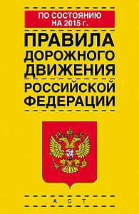 Коллектив Авторов -Правила дорожного движения Российской Федерации по состоянию на 2015 г.