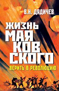 Владимир Дядичев -Жизнь Маяковского. Верить в революцию