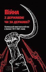 Колектив авторів -Війна з державою чи за державу? Селянський повстанський рух в Україні 1917–1921 років