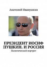 Анатолий Иванушкин -Президент Иосиф Пушкин. И Россия. Политический портрет