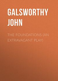 John Galsworthy -The Foundations (An Extravagant Play)
