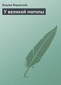 Вацлав Воровский -У великой могилы