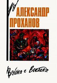 Александр Проханов -Война с Востока. Книга об афганском походе