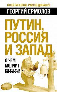 Георгий Ермолов - Путин, Россия и Запад. О чем молчит Би-Би-Си?