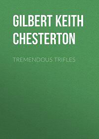 Gilbert Chesterton -Tremendous Trifles