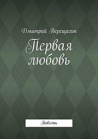 Дмитрий Верещагин -Первая любовь