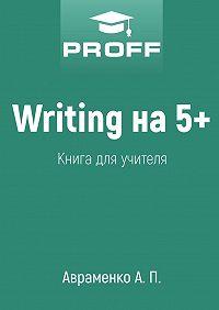 А. Авраменко -Writing на5+. Книга для учителя