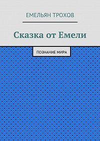 Емельян Трохов -Сказка отЕмели. Познаниемира