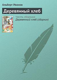 Альберт Иванов -Деревянный хлеб