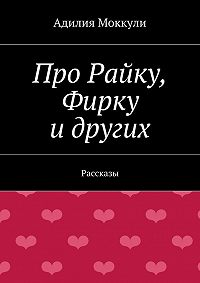 Адилия Моккули -Про Райку, Фирку идругих