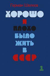 Герман Шелков -Хорошо и плохо было жить в СССР. Книга первая