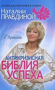 Тамара Алексеевна Правдина - Антикризисная библия успеха