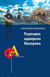 Анатолий Евгеньевич Матвиенко -Подлодки адмирала Макарова