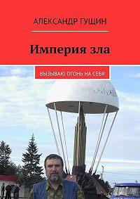 Александр Гущин -Империязла. Вызываю огонь насебя