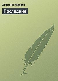 Дмитрий Казаков -Последние