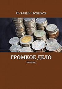 Виталий Новиков -Громкое дело. Роман