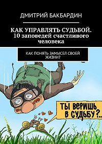 Дмитрий Бакбардин -Как управлять судьбой. 10заповедей счастливого человека. Как понять замысел своей жизни?