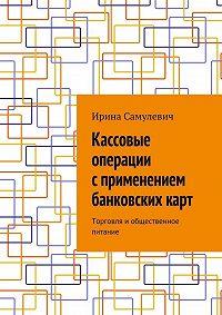 Ирина Самулевич -Кассовые операции сприменением банковскихкарт. Торговля иобщественное питание