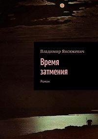 Владимир Янсюкевич -Время затмения. Роман
