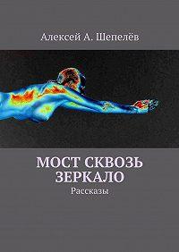 Алексей Шепелёв -Мост сквозь зеркало