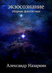 Александр Назаркин -Экзосознание. Сборник рассказов
