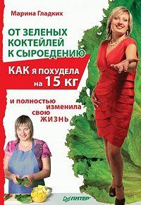 Марина Гладких -От зеленых коктейлей к сыроедению. Как я похудела на 15 кг и полностью изменила свою жизнь