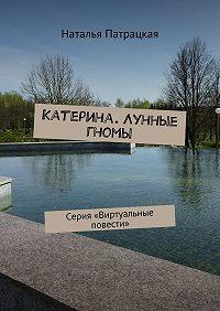 Наталья Патрацкая -Катерина. Лунные гномы. Серия «Виртуальные повести»