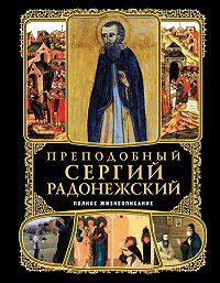 Коллектив Авторов - Преподобный Сергий Радонежский. Полное жизнеописание