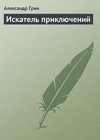 Александр Грин - Искатель приключений