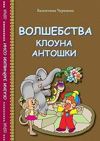 Валентина Черняева -Волшебства клоуна Антошки