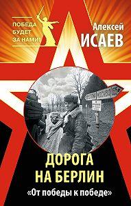 Алексей Исаев - Дорога на Берлин. «От победы к победе»