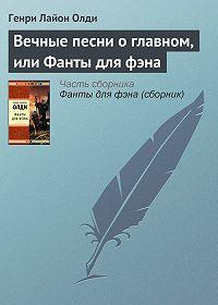 Генри Лайон Олди -Вечные песни о главном, или Фанты для фэна