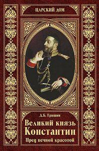 Дмитрий Борисович Гришин - Великий князь Константин. Пред вечной красотой