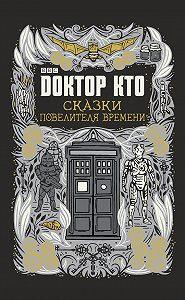 Джастин Ричардс -Доктор Кто. Сказки Повелителя времени (сборник)