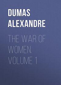 Alexandre Dumas -The War of Women. Volume 1