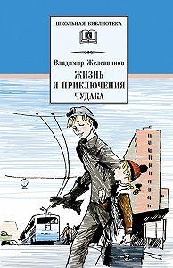 Владимир Железников -Жизнь и приключения чудака (Чудак из шестого «Б»)