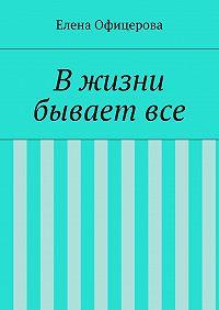 Елена Офицерова - В жизни бывает все