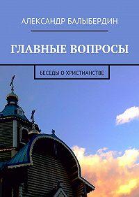 Александр Балыбердин -Главные вопросы. Беседы охристианстве