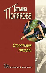 Татьяна Полякова - Строптивая мишень