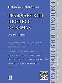 Виктор Корякин, Юрий Туганов - Гражданский процесс в схемах. Учебное пособие