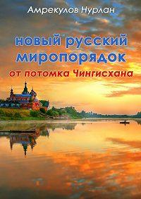 Нурлан Амрекулов -Новый русский миропорядок отпотомка Чингисхана