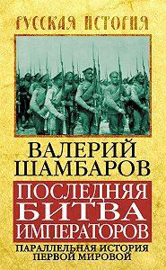 Валерий Шамбаров - Последняя битва императоров. Параллельная история Первой мировой
