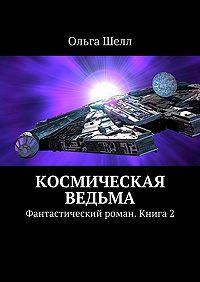 Ольга Шелл -Космическая ведьма. Фантастический роман. Книга2