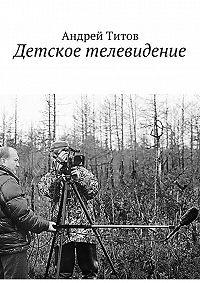 Андрей Титов -Детское телевидение