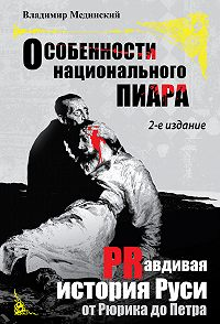 Владимир Мединский - Особенности национального пиара. PRавдивая история Руси от Рюрика до Петра