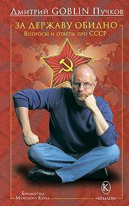 Дмитрий Пучков -За державу обидно. Вопросы и ответы про СССР