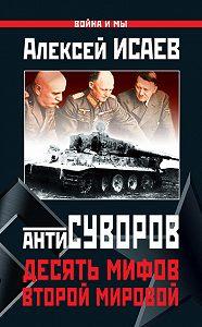 Алексей Исаев -Антисуворов. Десять мифов Второй мировой
