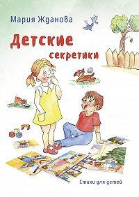 Мария Жданова -Детские секретики. Стихи для детей
