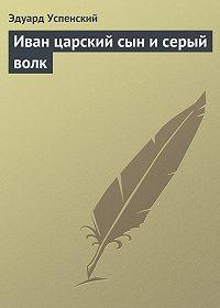 Эдуард Успенский -Иван царский сын и серый волк