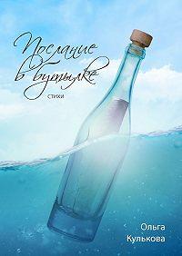 Ольга Кулькова - Послание вбутылке. Стихи